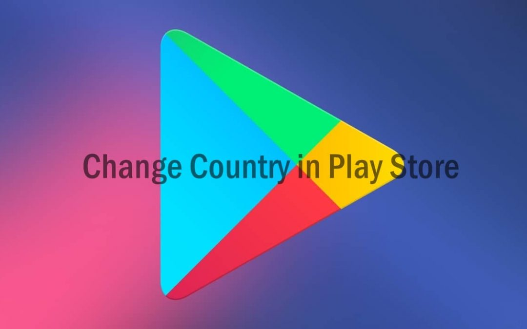 How to Change Country in Google Play Store